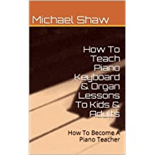 Piano: How To Teach Piano Keyboard & Organ Lessons To Kids & Adults