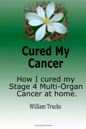 Cured My Cancer: How I cured my stage 4 multi organ cancer at home Multi Organ