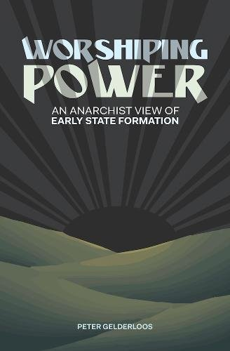 Worshiping Power: An Anarchist View of Early State Format .