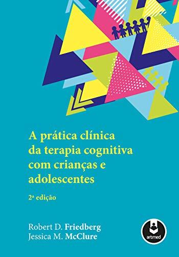 A Prática Clínica da Terapia Cognitiva com Crianças e Adolescentes