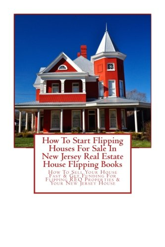 (How To Start Flipping Houses For Sale In New Jersey Real Estate House Flipping Books: How To Sell Your House Fast & Get Funding For Flipping REO Properties & Your New Jersey House)
