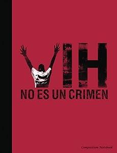 VIH No Es Un Crimen Composition Notebook: Espanol - Spanish HIV is Not A Crime Writing Note Pad (HIV Stigma Awareness) (Volume 5)