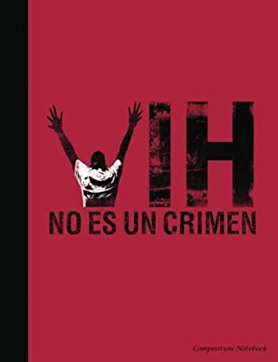 VIH No Es Un Crimen Composition Notebook: Espanol - Spanish HIV is Not A Crime Writing Note Pad (HIV Stigma Awareness) (Volume 5)