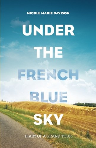 Under The French Blue Sky: Diary of a Grand Tour
