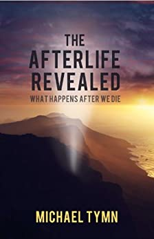 The Afterlife Revealed: What Happens After We Die by [Tymn, Michael]