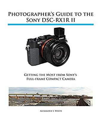 Photographer\'s Guide to the Sony DSC-RX1R II: Getting the Most from ...
