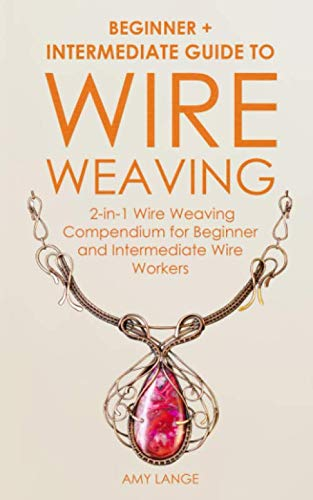 Wire Weaving: Beginner + Intermediate Guide to Wire Weaving: 2-in-1 Wire Weaving Compendium for Beginner and Intermediate Wire Workers (Wire Wrapping Beads)