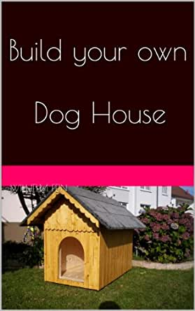 build your own dog house kindle edition by wilhelm fein crafts hobbies home kindle ebooks. Black Bedroom Furniture Sets. Home Design Ideas