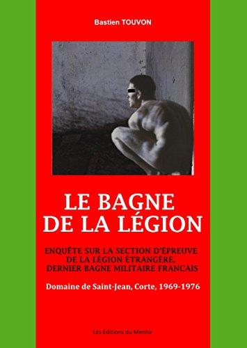 Le Bagne de la Légion : Enquête sur la section d'épreuve de la Légion Etrangère, dernier bagne militaire français : Domaine de Saint-Jean, Corte, 1969-1976
