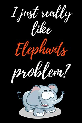 (I Just Really Like Elephants, Problem?: Funny Journal / Notebook / Notepad / Diary, Gifts For Elephant Lovers (Lined, 6
