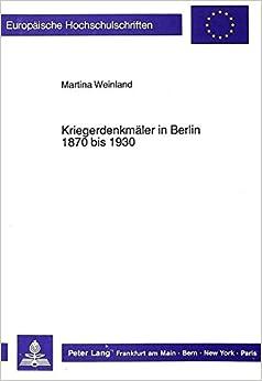 Kriegerdenkmäler in Berlin 1870 bis 1930 (Europäische Hochschulschriften / European University Studies / Publications Universitaires Européennes) (German Edition)