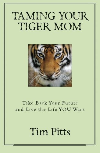 (Taming Your Tiger Mom: Take Back Your Future and Live the Life You Want)