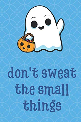 Don't Sweat The Small Things: Halloween Spooky Ghost Funny Cute And Colorful Journal Notebook For Girls and Boys of All Ages. Great Gag Gift or ... Christmas, Graduation and During Holidays ()