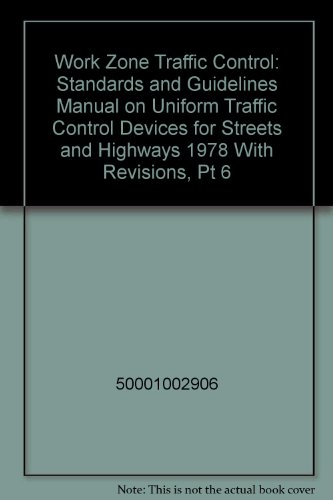 Work Zone Traffic Control: Standards and Guidelines Manual on Uniform Traffic Control Devices for Streets and Highways 1978 With Revisions, Pt 6