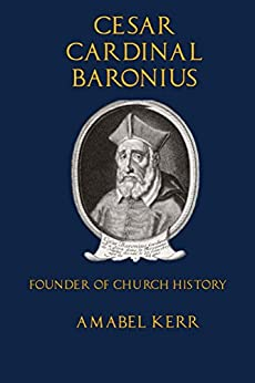 Cesar Cardinal Baronius: Founder of Church History by [Kerr, Amabel]