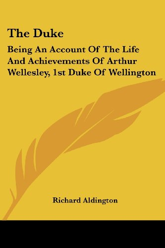 The Duke: Being an Account of the Life and Achievements of Arthur Wellesley, 1st Duke of Wellington