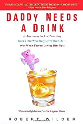 Daddy Needs a Drink: An Irreverent Look at Parenting from a Dad Who Truly Loves His Kids-- Even When They're Driving Him Nuts by Robert Wilder (2007-05-01)
