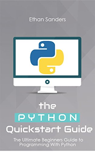 Python: The Python Quickstart Guide - The Ultimate Guide to