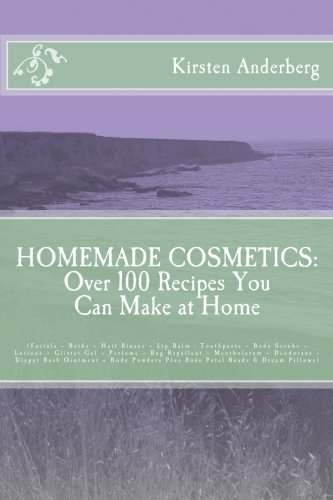 Homemade Cosmetics: Over 100 Recipes You Can Make at Home: (Facials – Baths – Hair Rinses – Lip Balm - Toothpaste – Body Scrubs – Lotions – Glitter ... Plus (Balm Rinse)