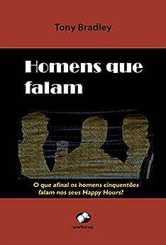 Homens que Falam: O que afinal os homens cinquentões falam nos seus Happy Hours ? por [Bradley, Tony , Bradley, Tony]