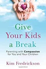 Give Your Kids a Break: Parenting with Compassion for You and Your Children Paperback