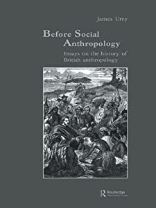 Before Social Anthropology: Essays on the History of British Anthropology (Studies in Anthropology and History Book 6)