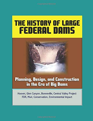 - The History of Large Federal Dams: Planning, Design, and Construction in the Era of Big Dams - Hoover, Glen Canyon, Bonneville, Central Valley Project, FDR, Muir, Conservation, Environmental Impact
