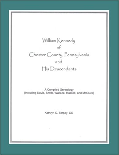 William Kennedy of Chester County, Pennsylvania, and His Descendants: A Compiled Genealogy (Including Davis, Smith, Wallace, Russell, and McClure)