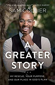 A Greater Story: My Rescue, Your Purpose, and Our Place in God's