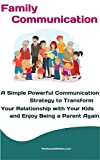 Family Communication : A Simple Powerful Communication Strategy to Transform Your Relationship with Your Kids and Enjoy Being a Parent Again