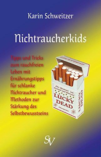 Nichtraucherkids: Tipps und Tricks zum rauchfreien Leben mit Ernährungstipps für schlanke Nichtraucher und Methoden zur Stärkung des Selbstbewusstseins (German Edition)