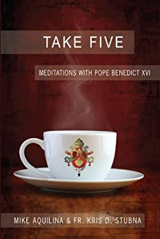 Take Five: Meditations with Pope Benedict XVI by [Aquilina, Mike, Stubna, Kris]