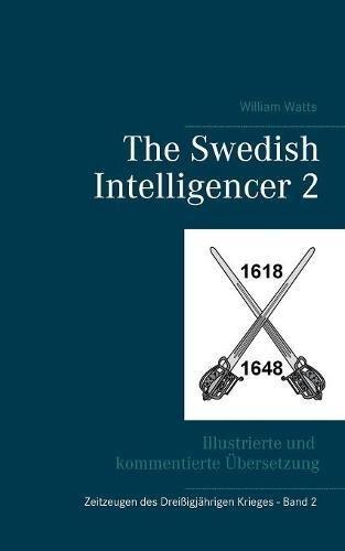The Swedish Intelligencer Band 2: Illustrierte und kommentierte Übersetzung (Zeitzeugen des 30-jährigen Krieges) Taschenbuch – 9. April 2018 Raphael Achternbusch William Watts Books on Demand 3746043611