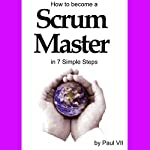 How to Become a Scrum Master in 7 Simple Steps: Agile Project Management | Paul VII