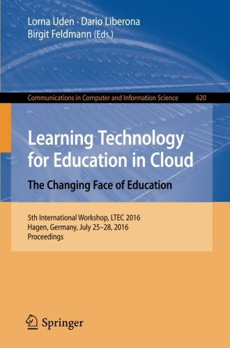Learning Technology for Education in Cloud   The Changing Face of Education: 5th International Workshop, LTEC 2016, Hagen, Germany, July 25-28, 2016, ... in Computer and Information Science)