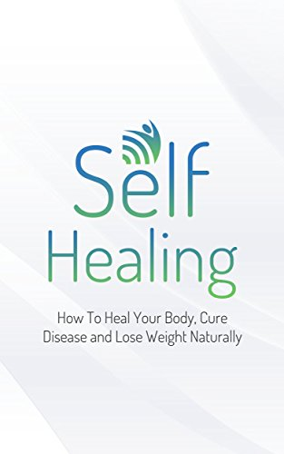 Self Healing: How To Heal Your Body, Cure Disease and Lose Weight Naturally