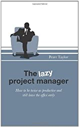 The Lazy Project Manager: How to be twice as productive and still leave the office early by Peter Taylor (2010-08-24)