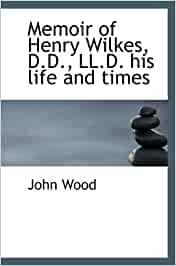 Memoir of henry wilkes, d d , ll d  his life and times
