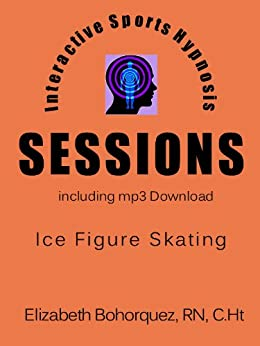 Interactive Sports Hypnosis - SESSIONS - Ice Figure Skating with mp3 by [Bohorquez RN, Elizabeth]