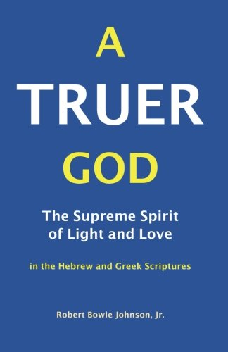 A Truer God: The Supreme Spirit of Light and Love in the Hebrew and Greek Scriptures