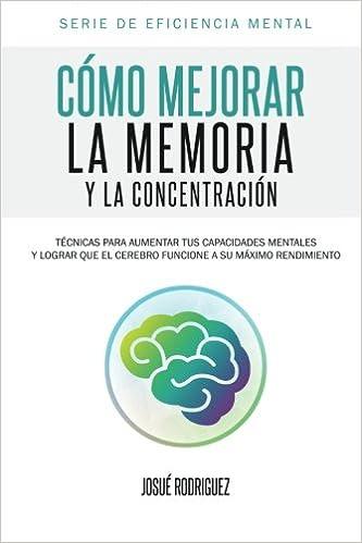 Cómo mejorar la memoria y la concentración: Técnicas para aumentar tus capacidades mentales y lograr que el cerebro funcione a su máximo rendimiento: Volume 1 (Serie de eficiencia mental)