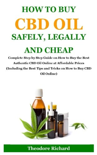 How to Buy Cbd Oil Safely, Legally and Cheap: Complete Step by Step Guide on How to Buy the Best Authentic CBD Oil Online at Affordable Prices ... Tips and Tricks on How to Buy CBD Oil Online) by Theodore Richard