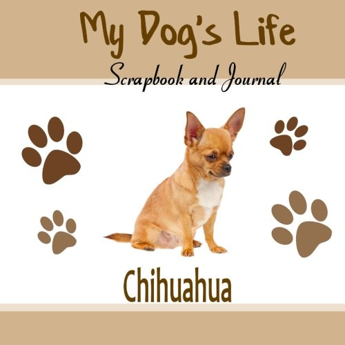 My Dog's Life Scrapbook and Journal Chihuahua: Photo Journal, Keepsake Book and Record Keeper for your dog