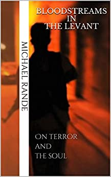 Bloodstreams in the Levant: On Terror and the Soul by [Rande, Michael]