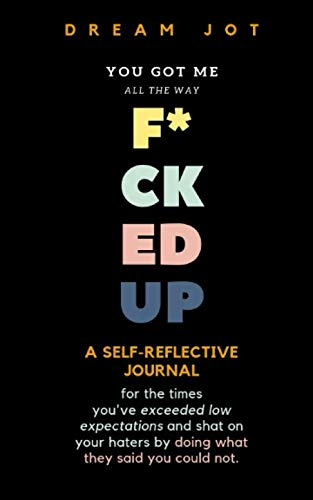 You Got Me All The Way F*cked Up: A reflective journal for the times you