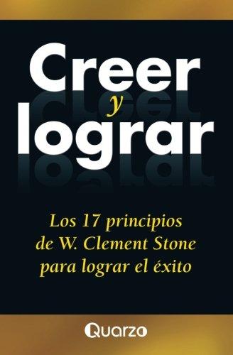 Creer y lograr: Los 17 principios de W. Clement Stone para lograr el exito (Spanish Edition) [W. Clement Stone] (Tapa Blanda)