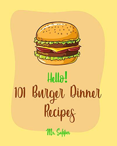Hello! 101 Burger Dinner Recipes: Best Burger Dinner Cookbook Ever For Beginners [Veggie Burger Cookbook, Stuffed Burger Cookbook, Skillet Dinners Cookbook, Simple Vegan Dinner Recipes] [Book 1] (The Best Veggie Burger Ever)