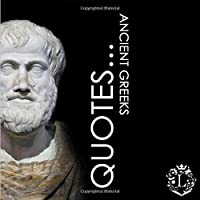 Quotes... Ancient Greeks: Inspiring Quotations by the Greatest Ancient Greeks: Socrates, Aristotle, Plato, Epicurus…