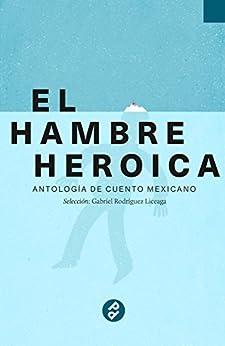 El hambre heroica: Antología de cuento mexicano de [Liceaga, Gabriel Rodríguez]