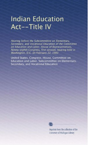 Indian Education Act--Title IV: Hearing before the Subcommittee on Elementary, Secondary, and Vocational Education of the Committee on Education and ... held in Washington, D.C. on February 22, 1983
